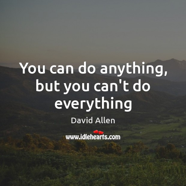 You can do anything, but you can't do everything David Allen Picture Quote