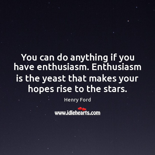Image, You can do anything if you have enthusiasm. Enthusiasm is the yeast