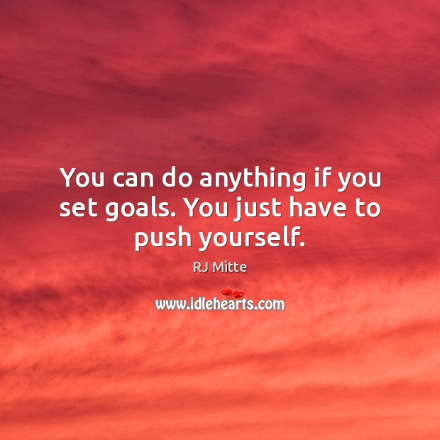 You can do anything if you set goals. You just have to push yourself. Image