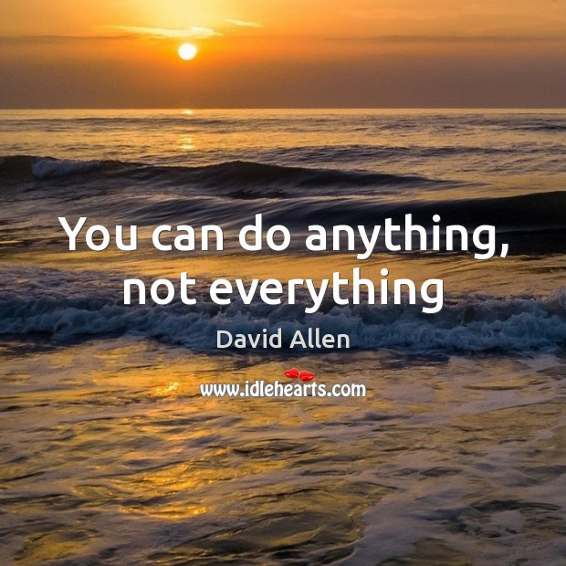 You can do anything, not everything David Allen Picture Quote
