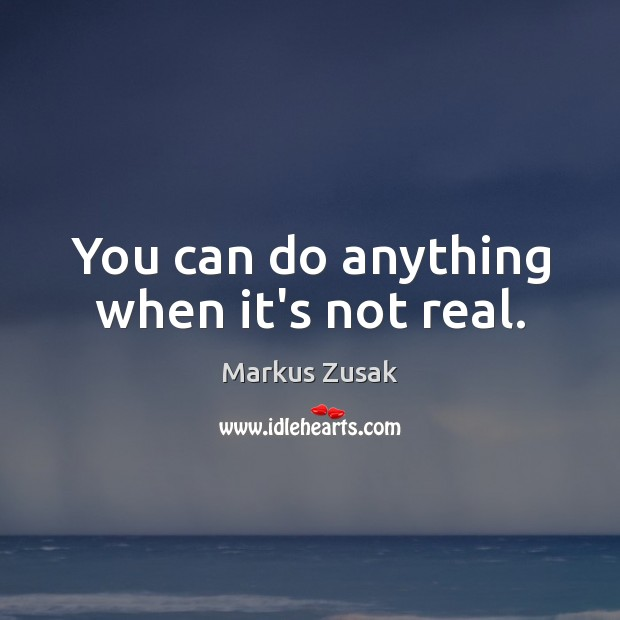 You can do anything when it's not real. Image