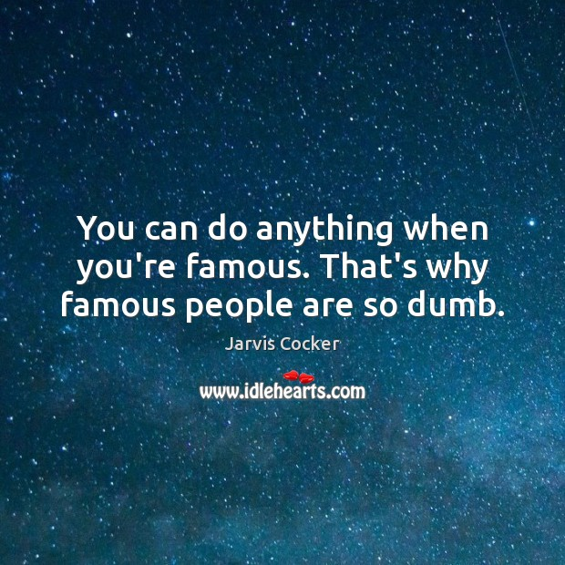 You can do anything when you're famous. That's why famous people are so dumb. Image