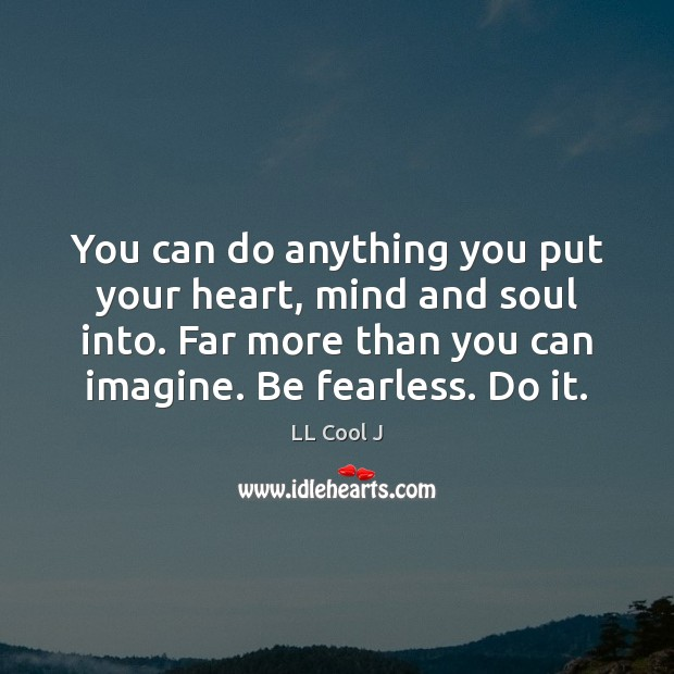 You can do anything you put your heart, mind and soul into. LL Cool J Picture Quote