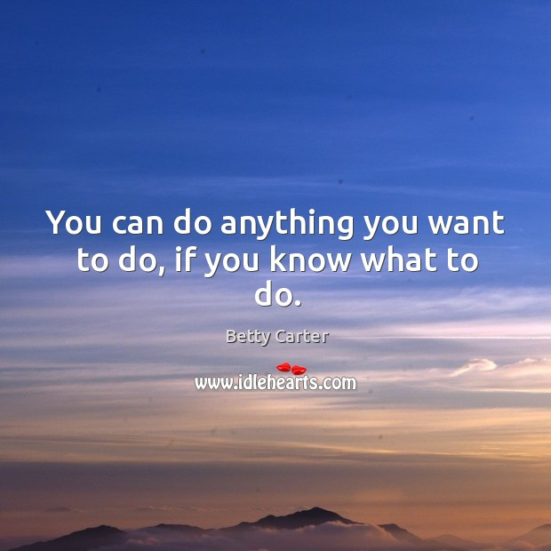 Image, You can do anything you want to do, if you know what to do.