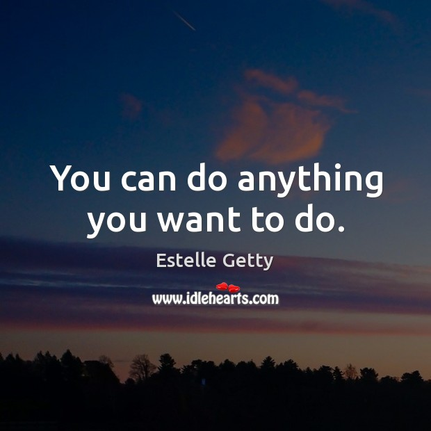 You can do anything you want to do. Image