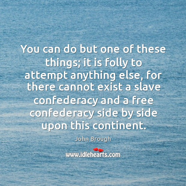 You can do but one of these things; it is folly to attempt anything else, for there cannot exist Image