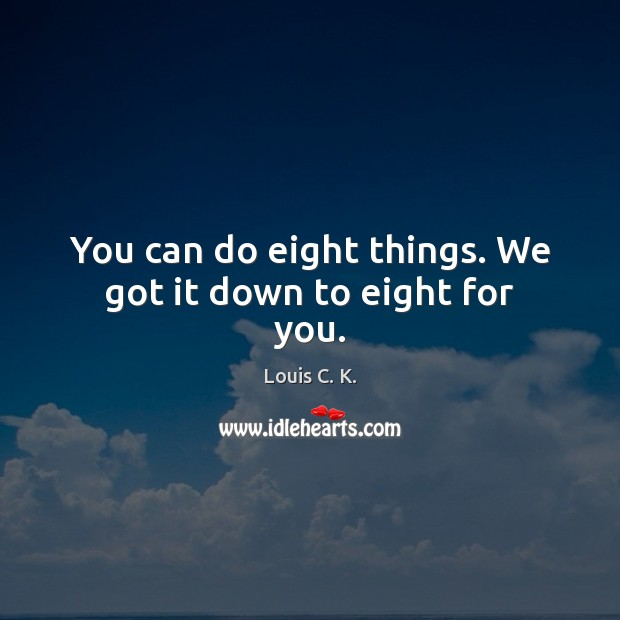 You can do eight things. We got it down to eight for you. Louis C. K. Picture Quote