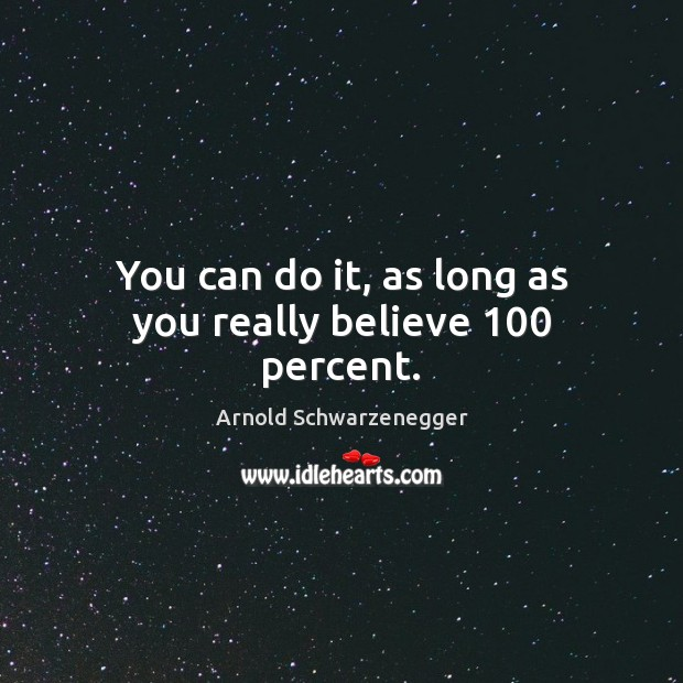 You can do it, as long as you really believe 100 percent. Arnold Schwarzenegger Picture Quote