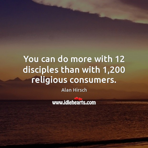 Image, You can do more with 12 disciples than with 1,200 religious consumers.