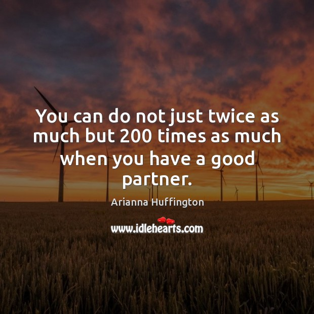 You can do not just twice as much but 200 times as much when you have a good partner. Arianna Huffington Picture Quote