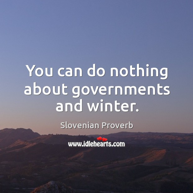 You can do nothing about governments and winter. Slovenian Proverbs Image