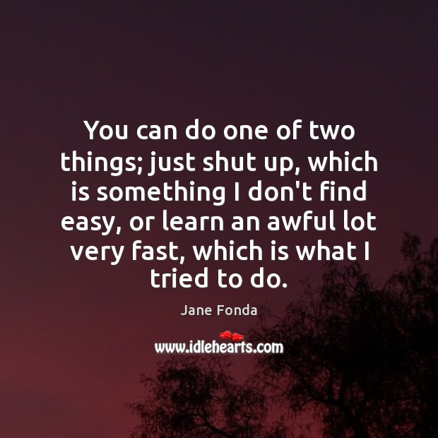 You can do one of two things; just shut up, which is Jane Fonda Picture Quote