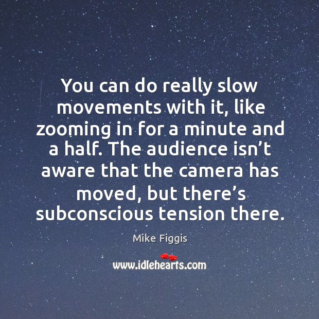 You can do really slow movements with it, like zooming in for a minute and a half. Mike Figgis Picture Quote