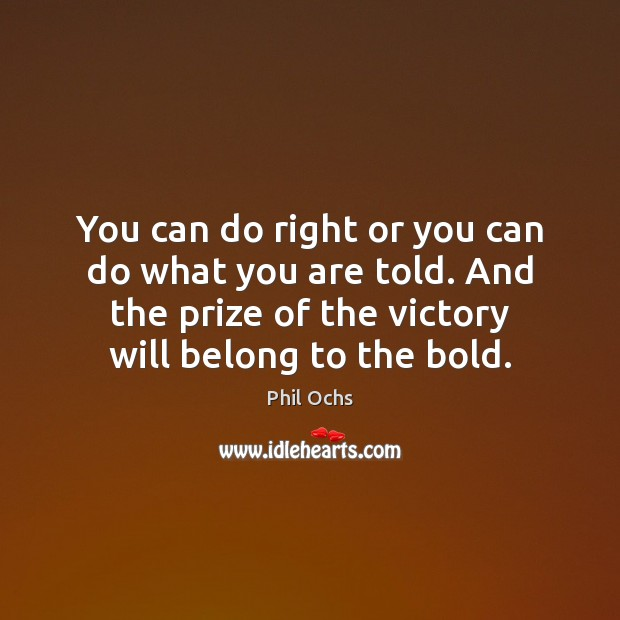 You can do right or you can do what you are told. Phil Ochs Picture Quote