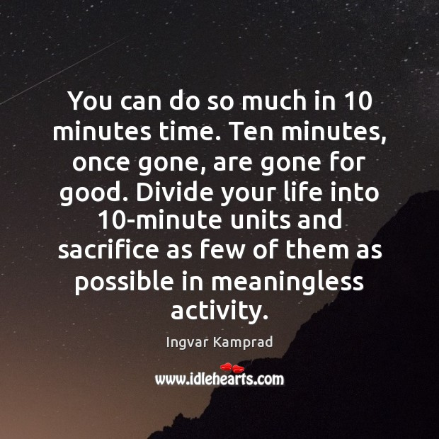 You can do so much in 10 minutes time. Ten minutes, once gone, Ingvar Kamprad Picture Quote