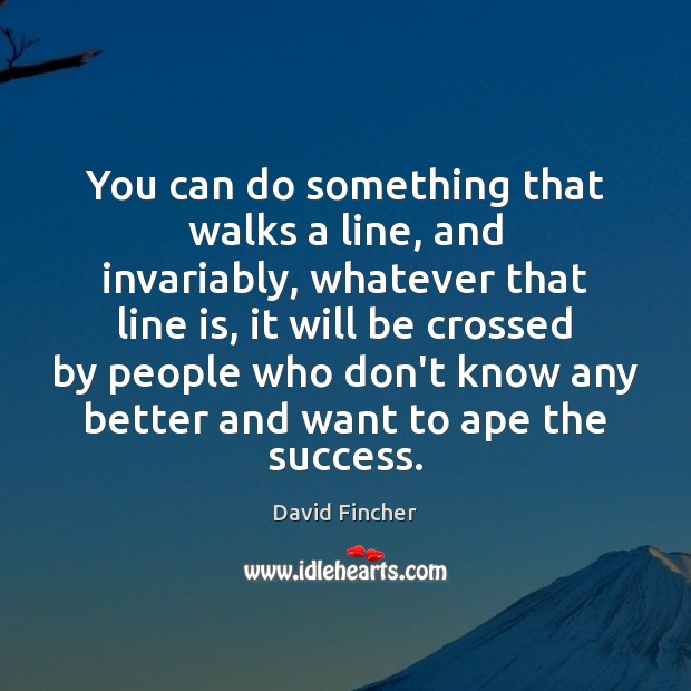 You can do something that walks a line, and invariably, whatever that Image