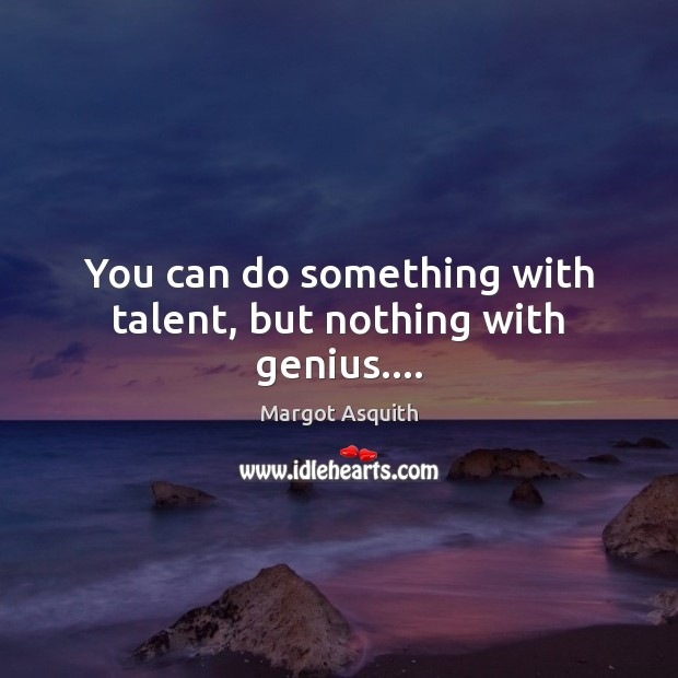 You can do something with talent, but nothing with genius…. Margot Asquith Picture Quote