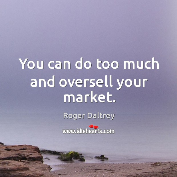 You can do too much and oversell your market. Roger Daltrey Picture Quote