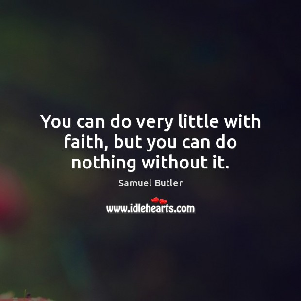 You can do very little with faith, but you can do nothing without it. Samuel Butler Picture Quote