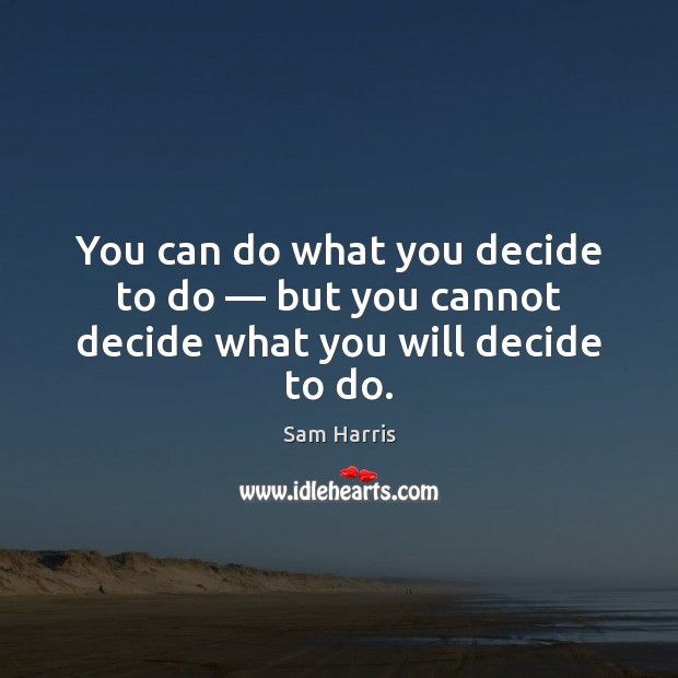 Image, You can do what you decide to do — but you cannot decide what you will decide to do.
