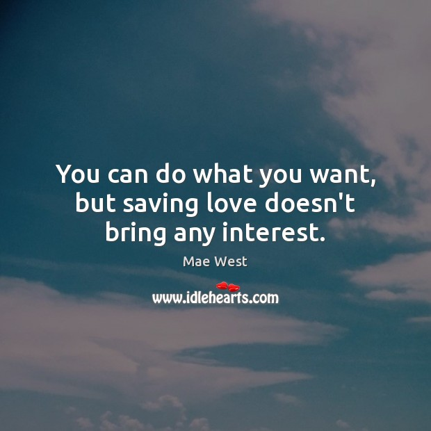 You can do what you want, but saving love doesn't bring any interest. Image
