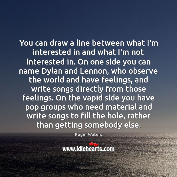 You can draw a line between what I'm interested in and what Roger Waters Picture Quote