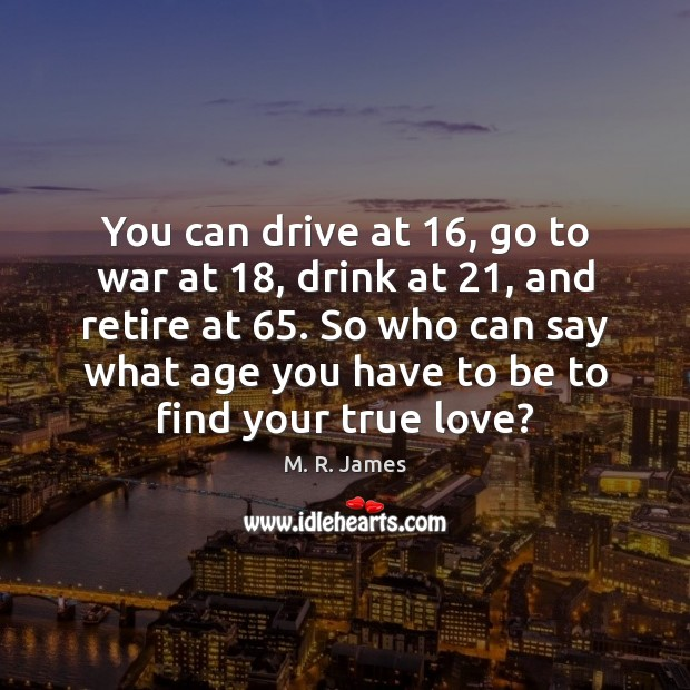 You can drive at 16, go to war at 18, drink at 21, and retire M. R. James Picture Quote