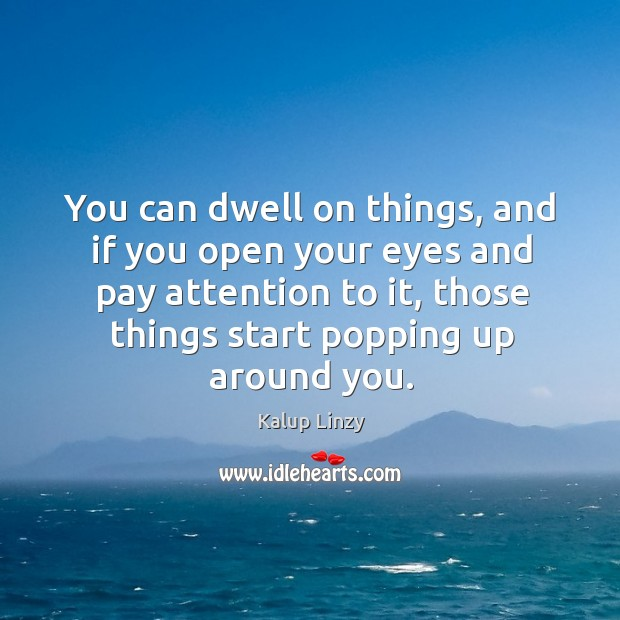 You can dwell on things, and if you open your eyes and Kalup Linzy Picture Quote