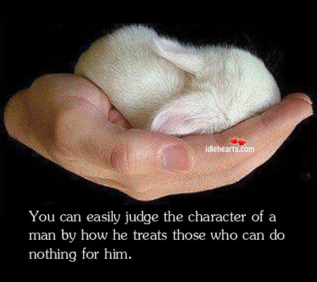 You Can Easily Judge The Character Of A Man by How…