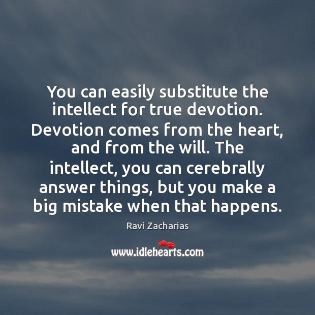 You can easily substitute the intellect for true devotion. Devotion comes from Ravi Zacharias Picture Quote