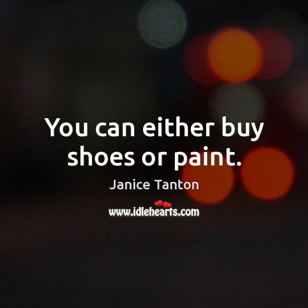 You can either buy shoes or paint. Janice Tanton Picture Quote