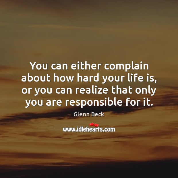 You can either complain about how hard your life is, or you Glenn Beck Picture Quote