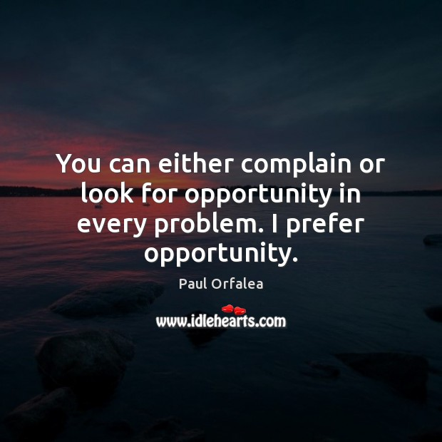 You can either complain or look for opportunity in every problem. I prefer opportunity. Complain Quotes Image