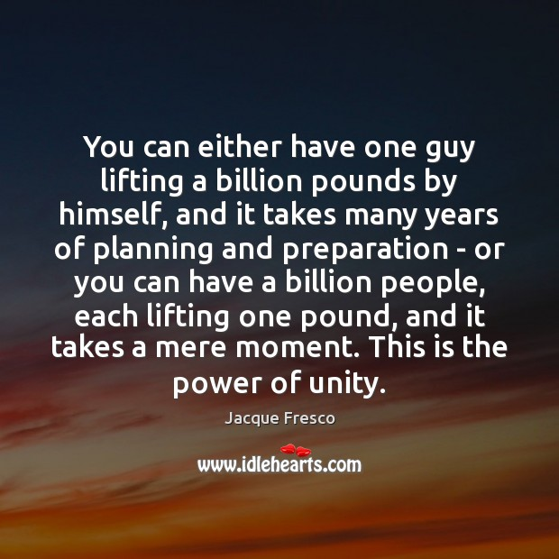 You can either have one guy lifting a billion pounds by himself, Jacque Fresco Picture Quote