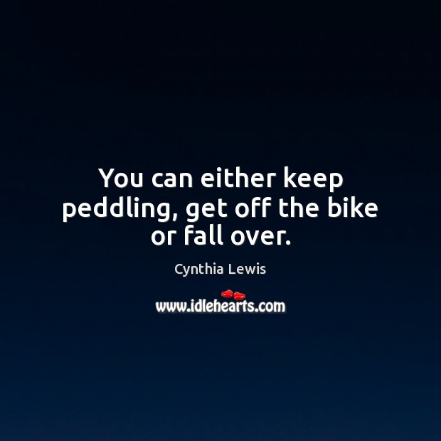 You can either keep peddling, get off the bike or fall over. Image