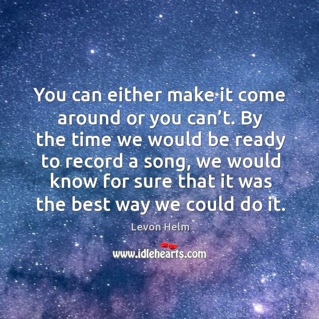 You can either make it come around or you can't. By the time we would be ready to record a song Image