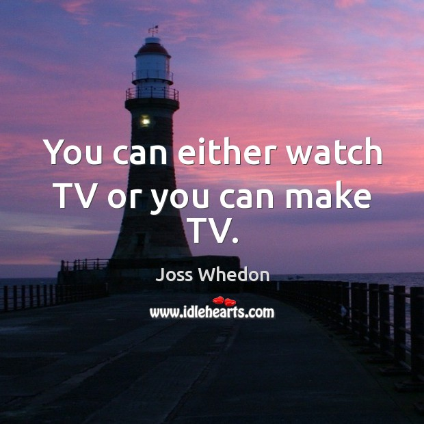 You can either watch TV or you can make TV. Image