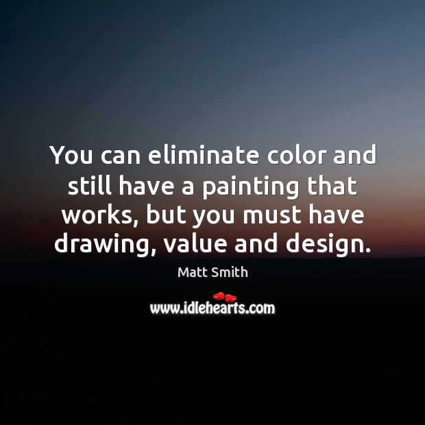 You can eliminate color and still have a painting that works, but Matt Smith Picture Quote