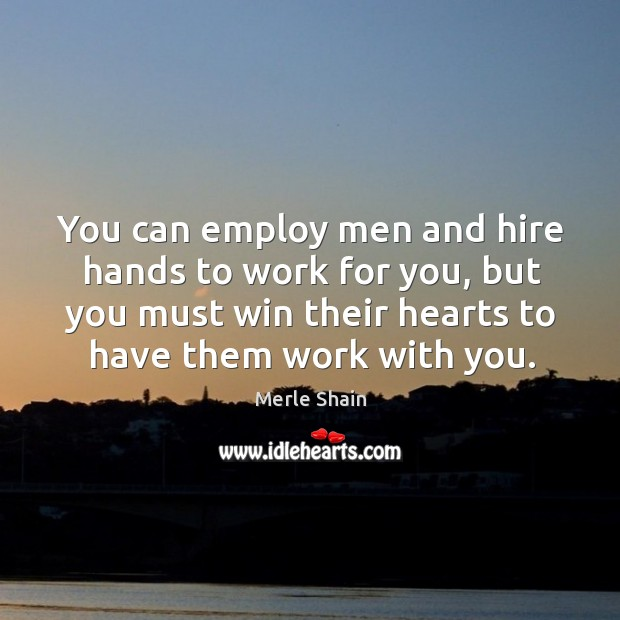 You can employ men and hire hands to work for you, but you must win their hearts to have them work with you. Merle Shain Picture Quote