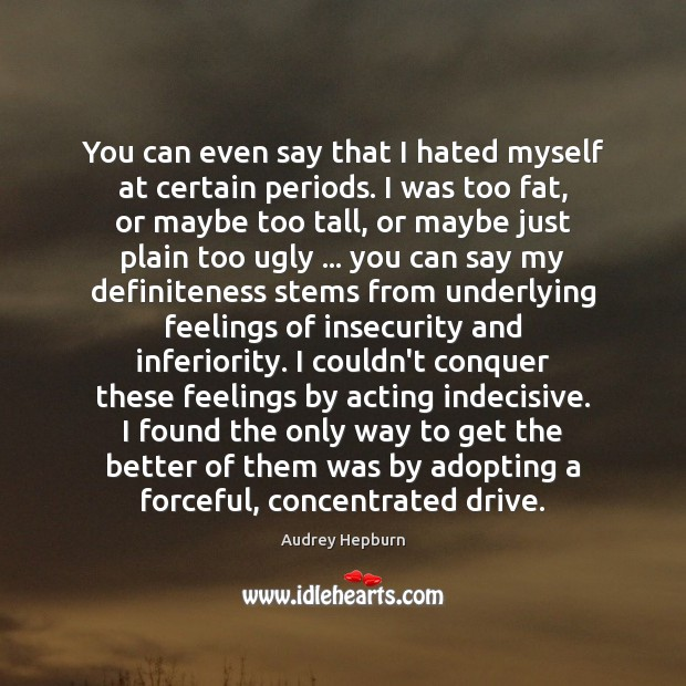 You can even say that I hated myself at certain periods. I Audrey Hepburn Picture Quote