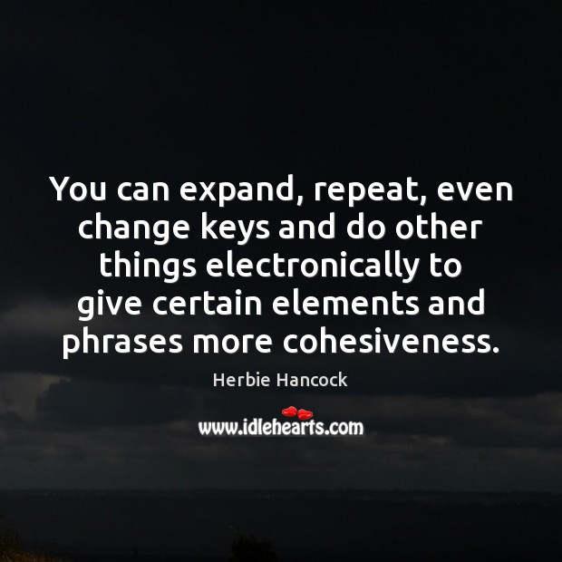 Image, You can expand, repeat, even change keys and do other things electronically