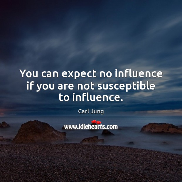Image, You can expect no influence if you are not susceptible to influence.
