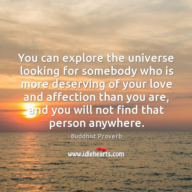 You can explore the universe looking for somebody who is more deserving of your love Buddhist Proverbs Image