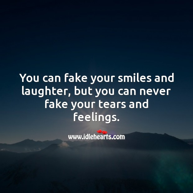 Image, You can fake your smiles and laughter, but you can never fake your tears and feelings.