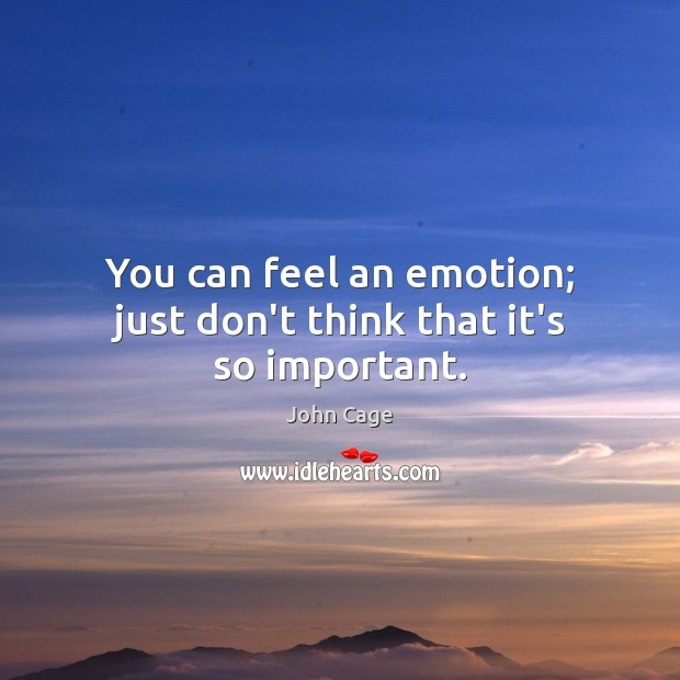 John Cage Picture Quote image saying: You can feel an emotion; just don't think that it's so important.