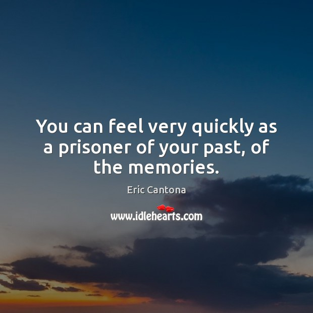 You can feel very quickly as a prisoner of your past, of the memories. Eric Cantona Picture Quote