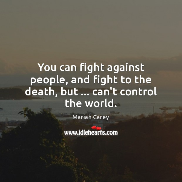 You can fight against people, and fight to the death, but … can't control the world. Mariah Carey Picture Quote