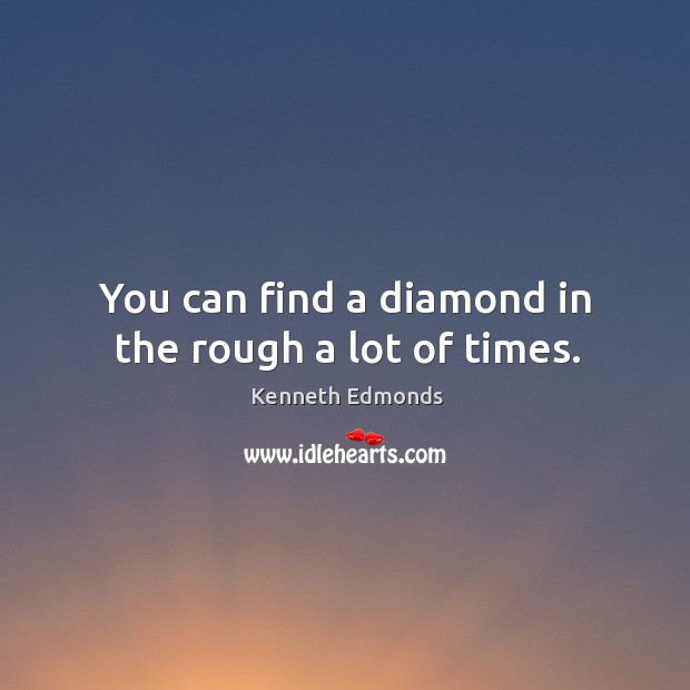 You can find a diamond in the rough a lot of times. Image