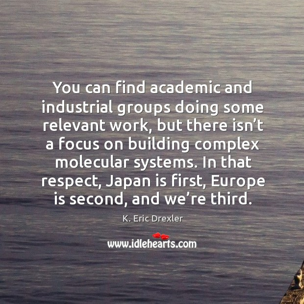 You can find academic and industrial groups doing some relevant work K. Eric Drexler Picture Quote