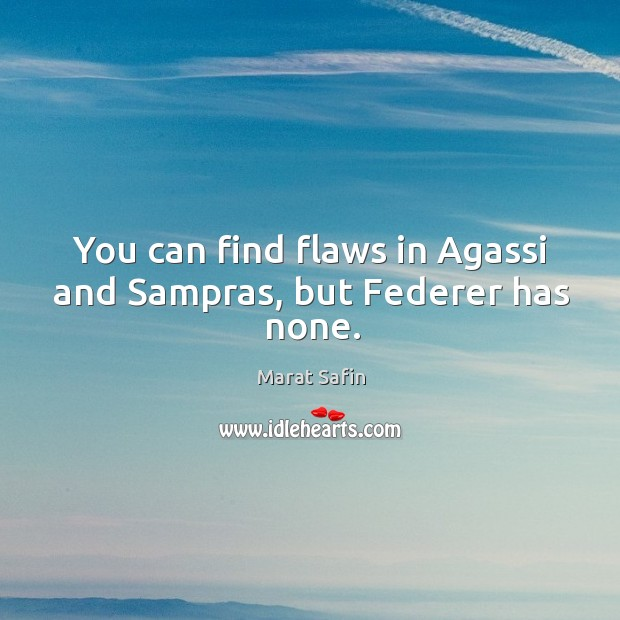 You can find flaws in agassi and sampras, but federer has none. Image